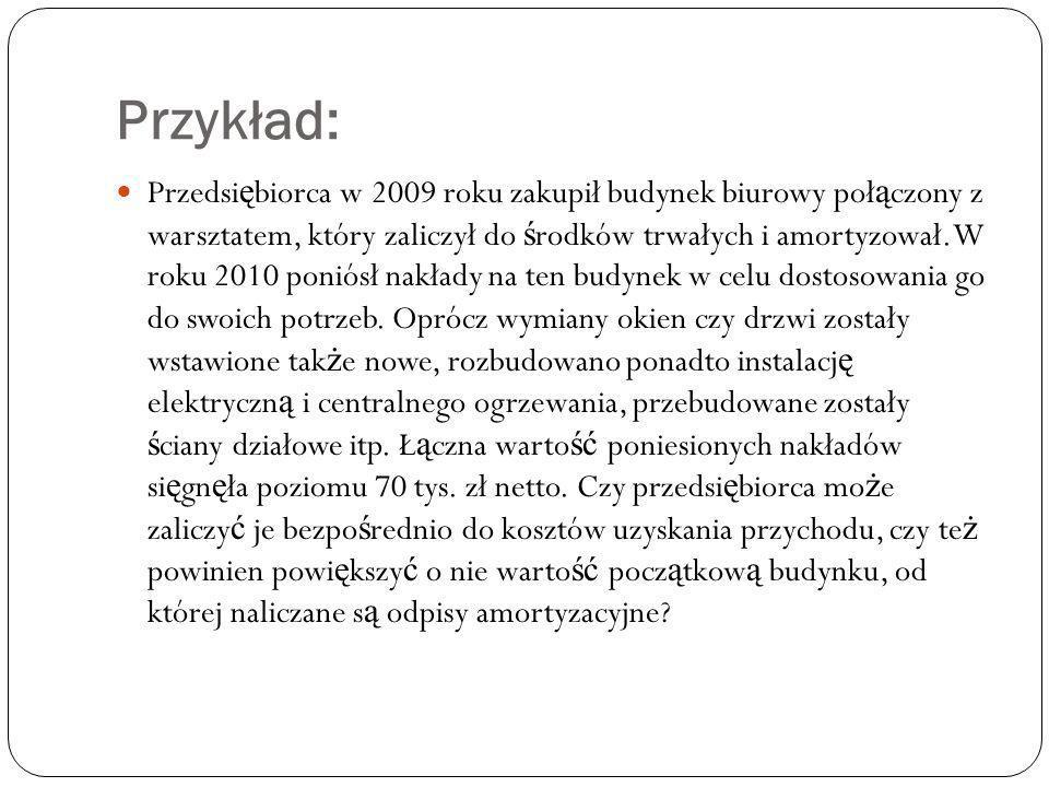 Przykład: Przedsi ę biorca w 2009 roku zakupił budynek biurowy poł ą czony z warsztatem, który zaliczył do ś rodków trwałych i amortyzował. W roku 201