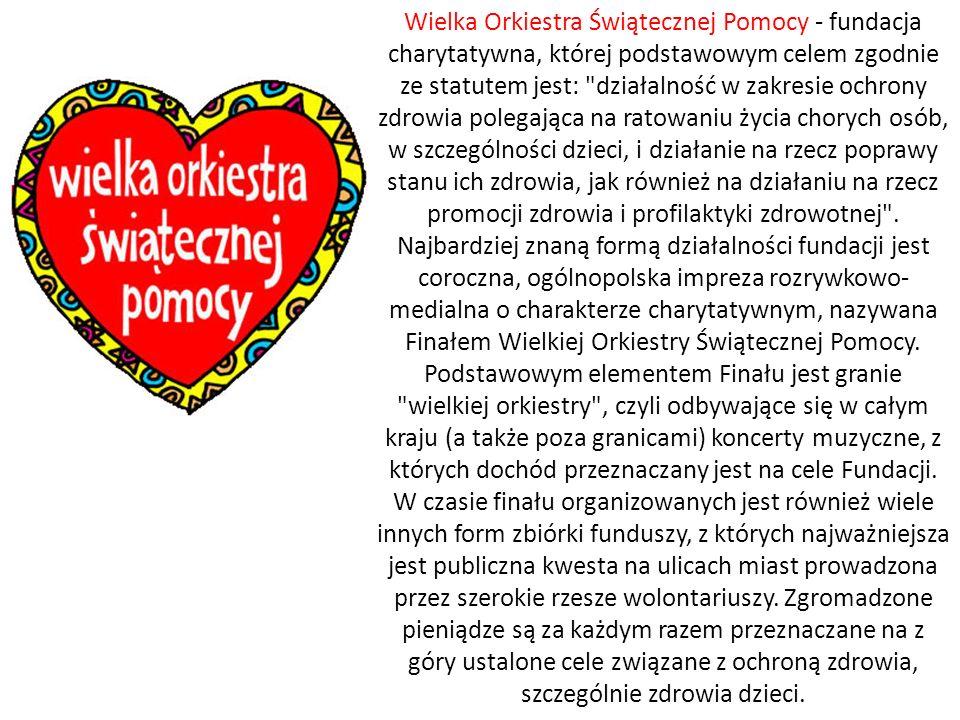 Wielka Orkiestra Świątecznej Pomocy - fundacja charytatywna, której podstawowym celem zgodnie ze statutem jest: