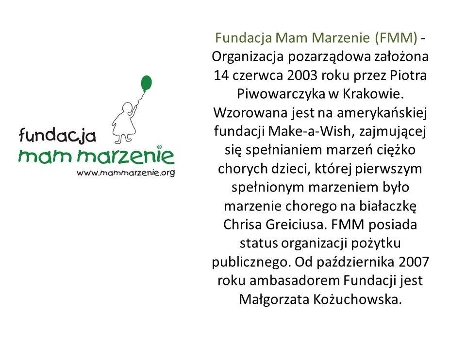 Fundacja Mam Marzenie (FMM) - Organizacja pozarządowa założona 14 czerwca 2003 roku przez Piotra Piwowarczyka w Krakowie. Wzorowana jest na amerykańsk