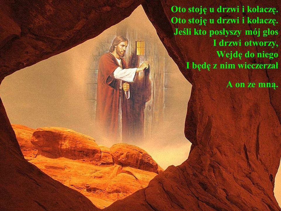 Oto stoję u drzwi i kołaczę. Oto stoję u drzwi i kołaczę. Jeśli kto posłyszy mój głos I drzwi otworzy, Wejdę do niego I będę z nim wieczerzał A on ze