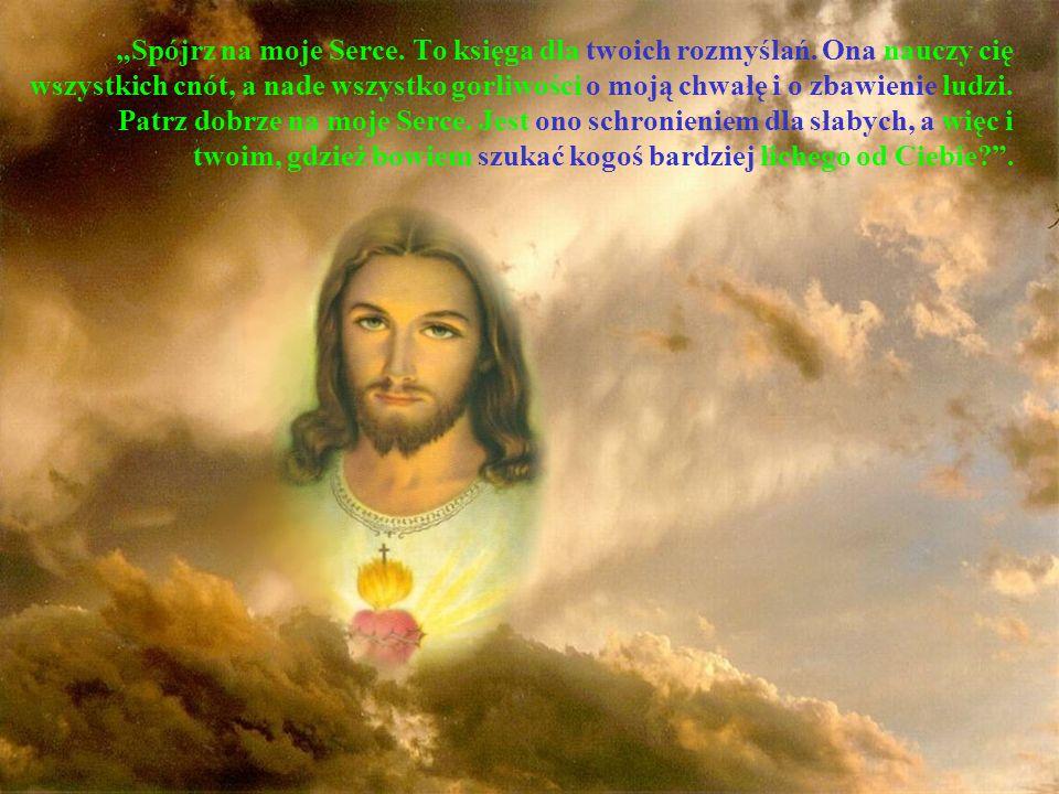 Spójrz na moje Serce. To księga dla twoich rozmyślań. Ona nauczy cię wszystkich cnót, a nade wszystko gorliwości o moją chwałę i o zbawienie ludzi. Pa