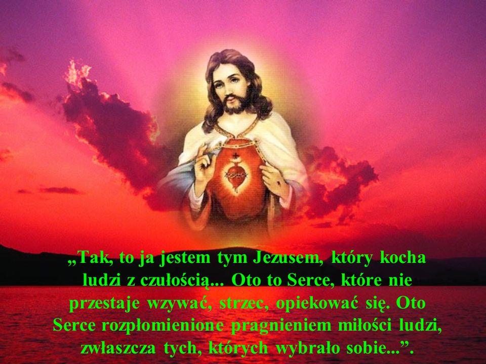 Tak, to ja jestem tym Jezusem, który kocha ludzi z czułością... Oto to Serce, które nie przestaje wzywać, strzec, opiekować się. Oto Serce rozpłomieni