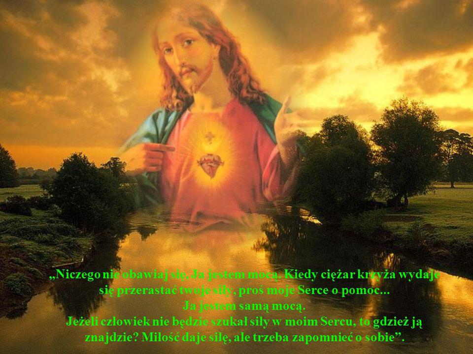 Niczego nie obawiaj się, Ja jestem mocą. Kiedy ciężar krzyża wydaje się przerastać twoje siły, proś moje Serce o pomoc... Ja jestem samą mocą. Jeżeli
