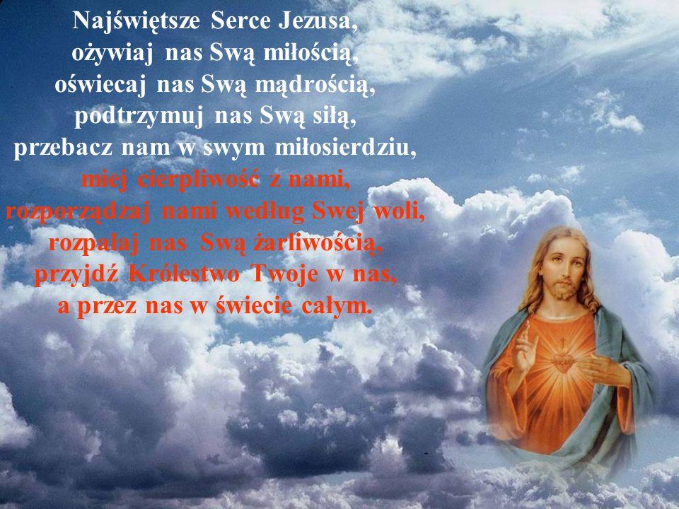 Najświętsze Serce Jezusa, ożywiaj nas Swą miłością, oświecaj nas Swą mądrością, podtrzymuj nas Swą siłą, przebacz nam w swym miłosierdziu, miej cierpl