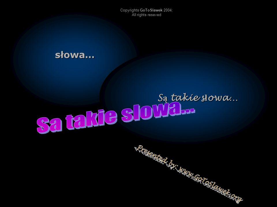 słowa… S ą takie s ł owa… S ą takie s ł owa… Copyrights GoToSlawek 2004; All rights reseved