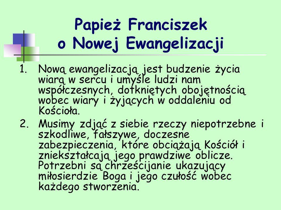 Papież Franciszek o Nowej Ewangelizacji 1.Nową ewangelizacją jest budzenie życia wiarą w sercu i umyśle ludzi nam współczesnych, dotkniętych obojętnoś