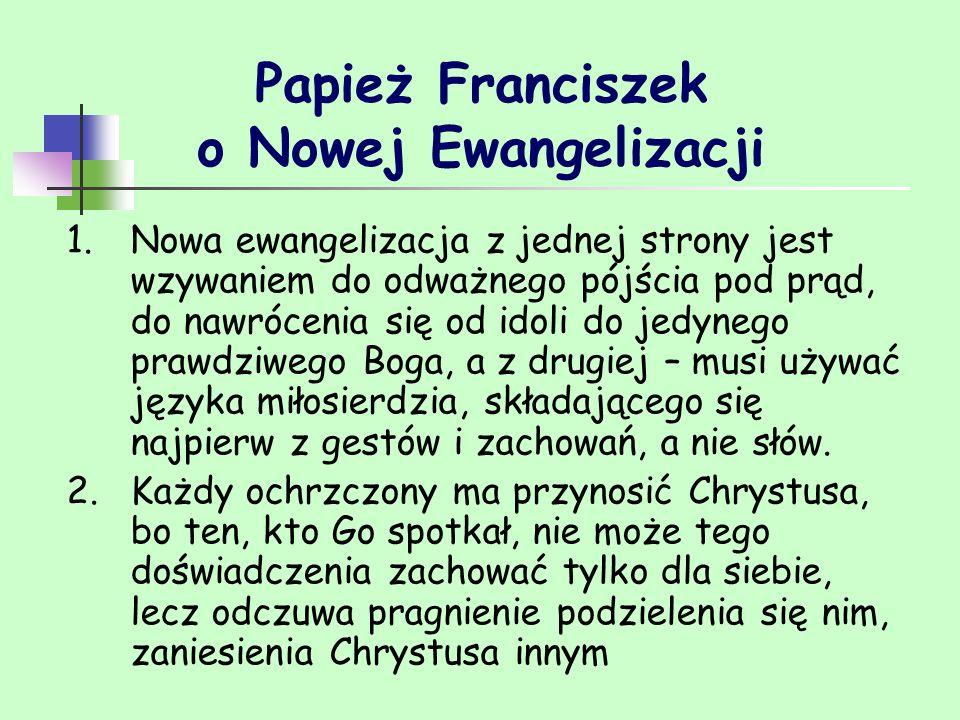 Papież Franciszek o Nowej Ewangelizacji 1.Nowa ewangelizacja z jednej strony jest wzywaniem do odważnego pójścia pod prąd, do nawrócenia się od idoli