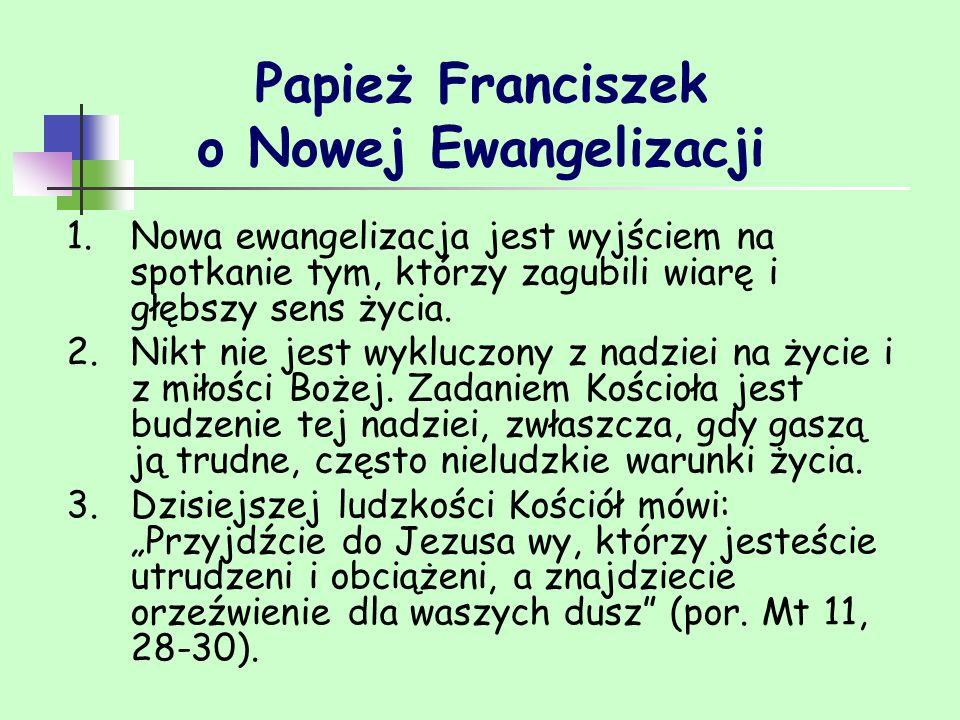 Papież Franciszek o Nowej Ewangelizacji 1.Nowa ewangelizacja jest wyjściem na spotkanie tym, którzy zagubili wiarę i głębszy sens życia. 2.Nikt nie je