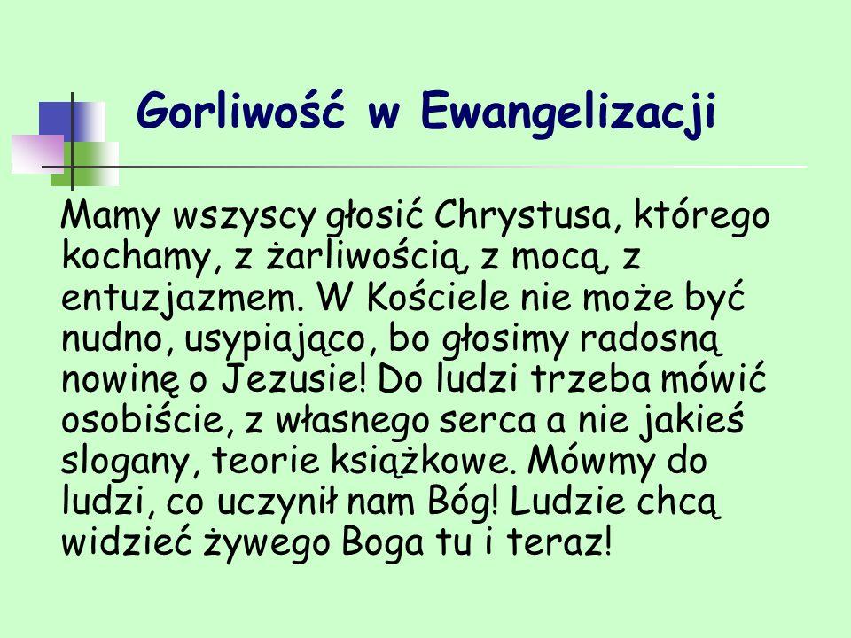 Gorliwość w Ewangelizacji Mamy wszyscy głosić Chrystusa, którego kochamy, z żarliwością, z mocą, z entuzjazmem. W Kościele nie może być nudno, usypiaj