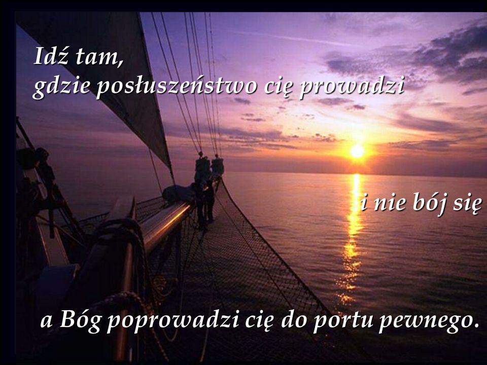 Idź tam, gdzie posłuszeństwo cię prowadzi i nie bój się a Bóg poprowadzi cię do portu pewnego. a Bóg poprowadzi cię do portu pewnego.