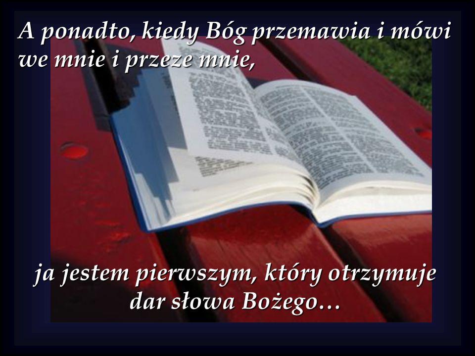 A ponadto, kiedy Bóg przemawia i mówi we mnie i przeze mnie, ja jestem pierwszym, który otrzymuje dar słowa Bożego…
