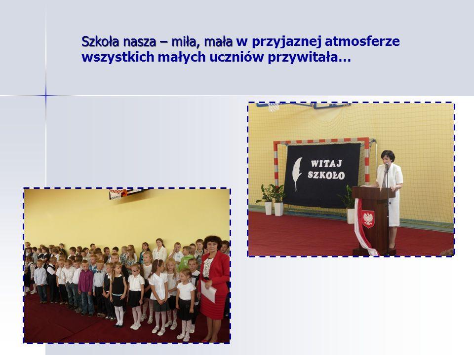 Szkoła nasza – miła, mała Szkoła nasza – miła, mała w przyjaznej atmosferze wszystkich małych uczniów przywitała…