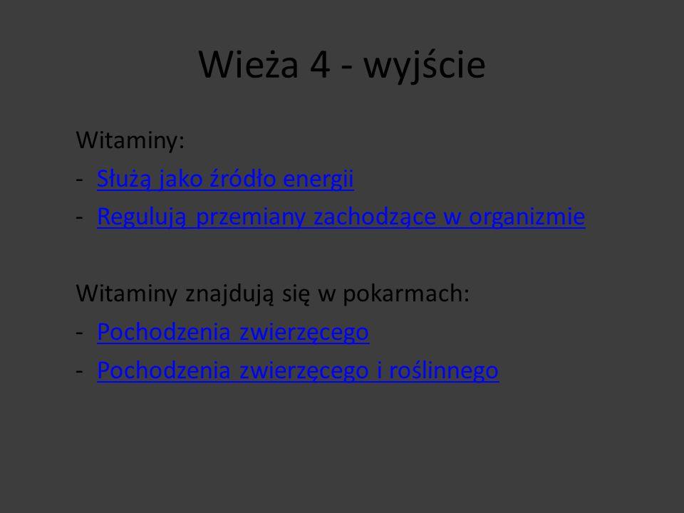 Wieża 4 - wyjście Witaminy: -Służą jako źródło energiiSłużą jako źródło energii -Regulują przemiany zachodzące w organizmieRegulują przemiany zachodzą