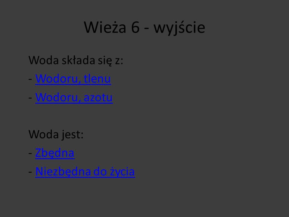 Wieża 6 - wyjście Woda składa się z: - Wodoru, tlenuWodoru, tlenu - Wodoru, azotuWodoru, azotu Woda jest: - ZbędnaZbędna - Niezbędna do życiaNiezbędna