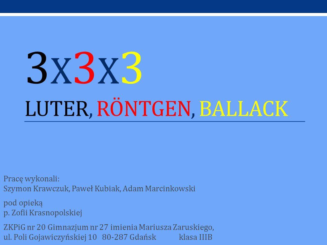 3 X 3 X 3 LUTER, RÖNTGEN, BALLACK Pracę wykonali: Szymon Krawczuk, Paweł Kubiak, Adam Marcinkowski pod opieką p. Zofii Krasnopolskiej ZKPiG nr 20 Gimn