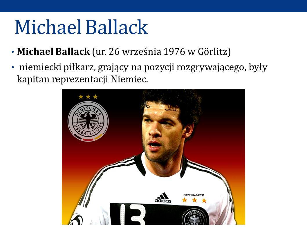 Michael Ballack Michael Ballack (ur. 26 września 1976 w Görlitz) niemiecki piłkarz, grający na pozycji rozgrywającego, były kapitan reprezentacji Niem