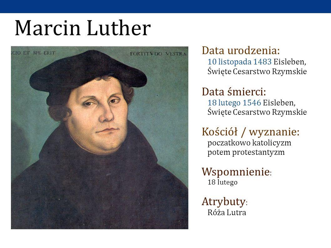 Marcin Luther Data urodzenia: 10 listopada 1483 Eisleben, Święte Cesarstwo Rzymskie Data śmierci: 18 lutego 1546 Eisleben, Święte Cesarstwo Rzymskie Kościół / wyznanie: poczatkowo katolicyzm potem protestantyzm Wspomnienie : 18 lutego Atrybuty : Róża Lutra