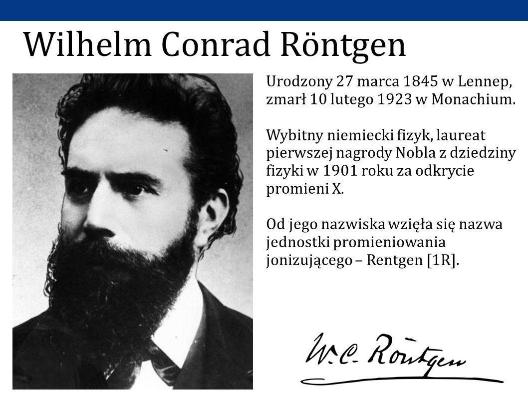 Wilhelm Conrad Röntgen Urodzony 27 marca 1845 w Lennep, zmarł 10 lutego 1923 w Monachium. Wybitny niemiecki fizyk, laureat pierwszej nagrody Nobla z d