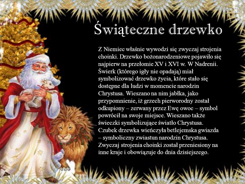 Ś wi ą teczne drzewko Z Niemiec właśnie wywodzi się zwyczaj strojenia choinki. Drzewko bożonarodzeniowe pojawiło się najpierw na przełomie XV i XVI w.