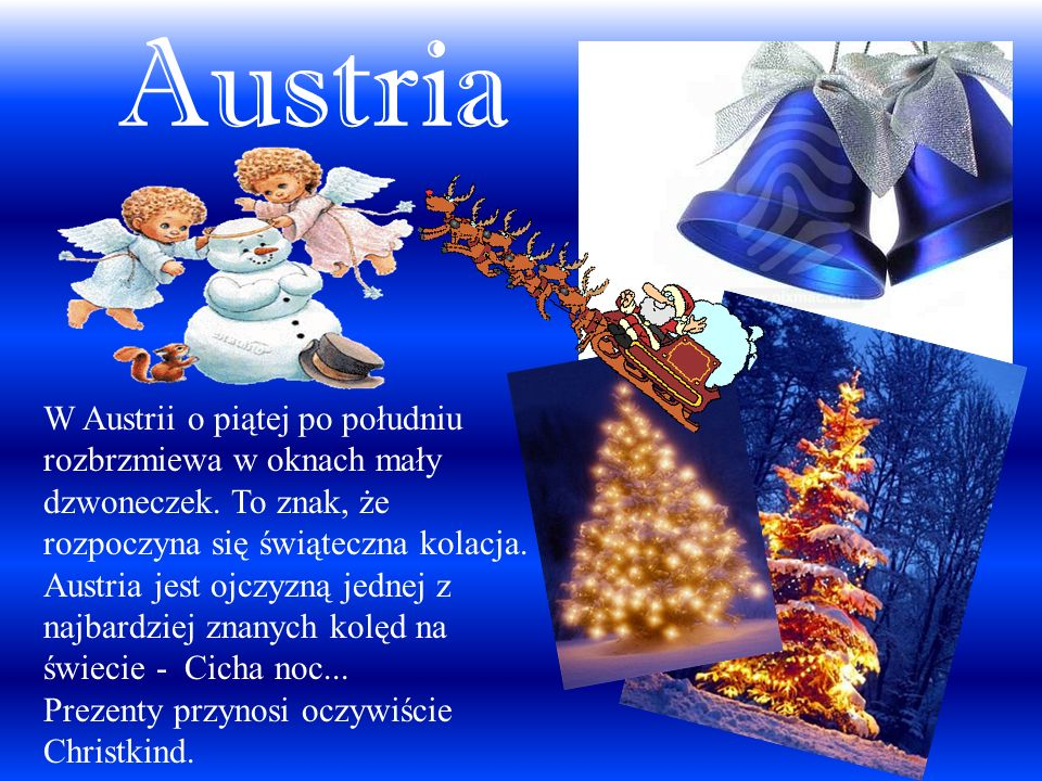 Austria W Austrii o piątej po południu rozbrzmiewa w oknach mały dzwoneczek. To znak, że rozpoczyna się świąteczna kolacja. Austria jest ojczyzną jedn