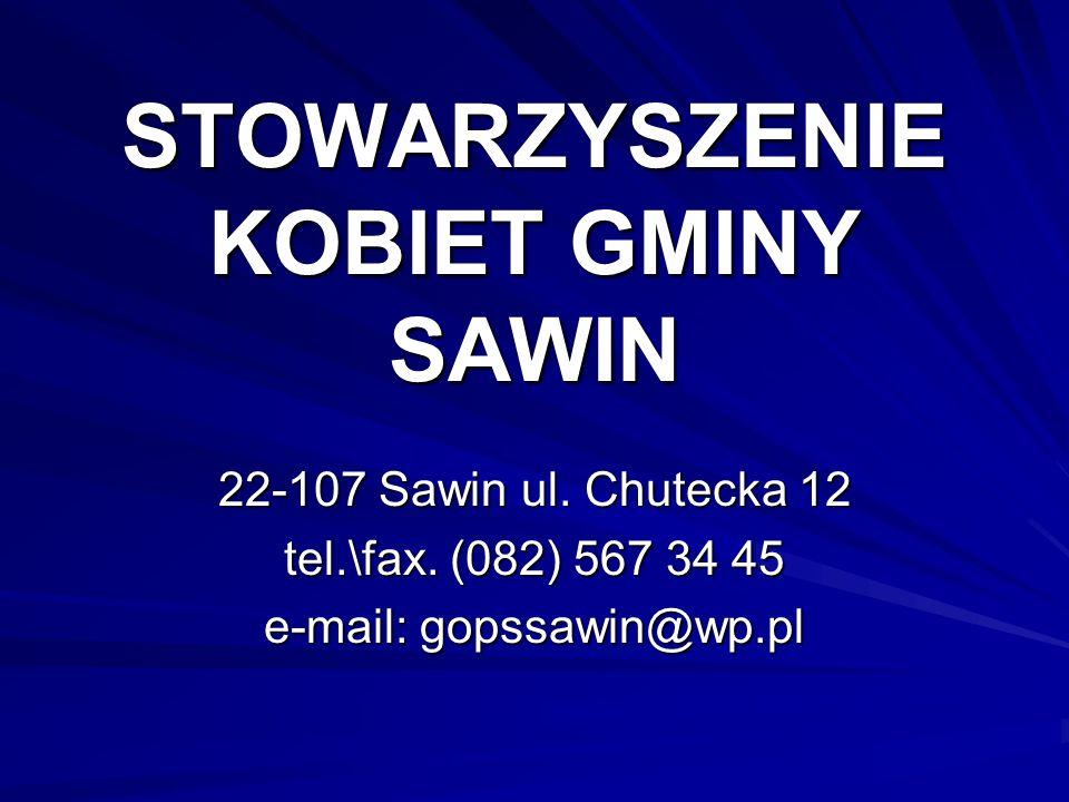 STOWARZYSZENIE KOBIET GMINY SAWIN 22-107 Sawin ul. Chutecka 12 tel.\fax. (082) 567 34 45 e-mail: gopssawin@wp.pl