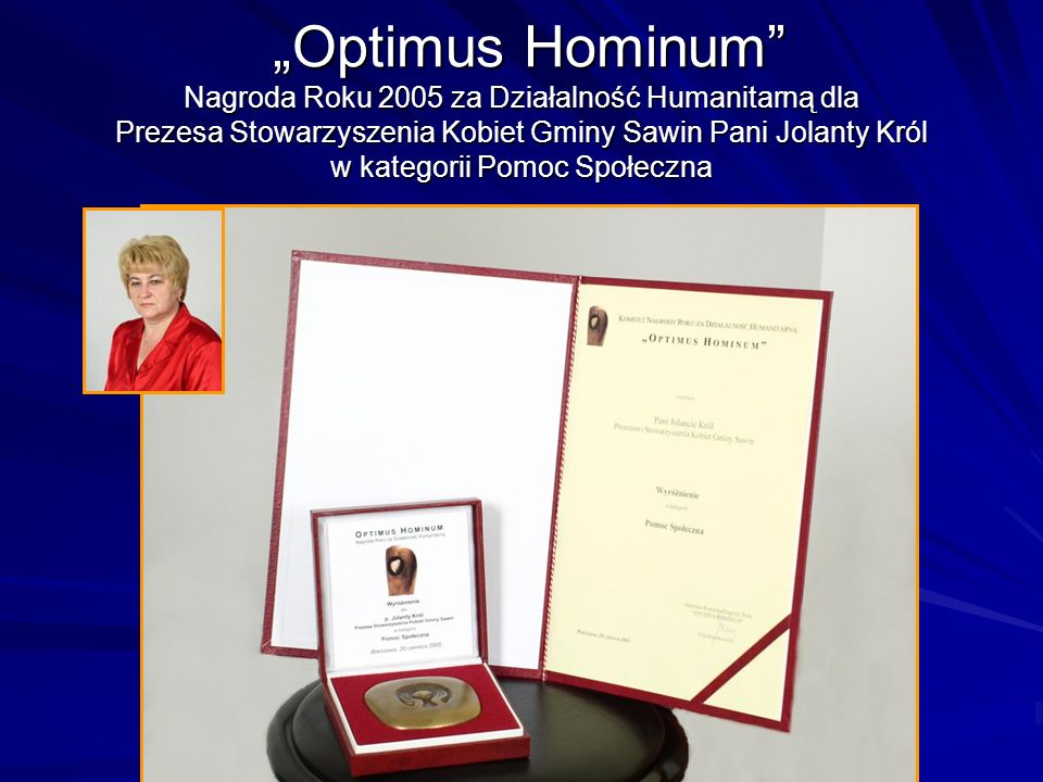 Optimus Hominum Nagroda Roku 2005 za Działalność Humanitarną dla Prezesa Stowarzyszenia Kobiet Gminy Sawin Pani Jolanty Król w kategorii Pomoc Społecz