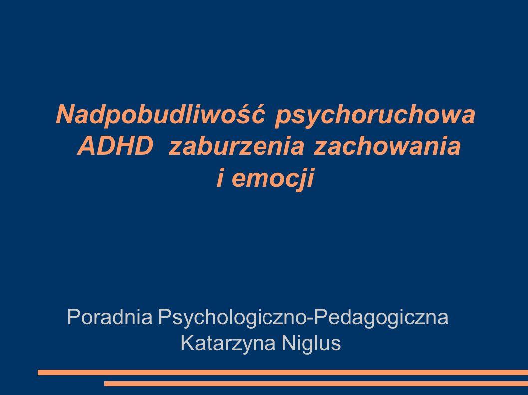 Nadpobudliwość psychoruchowa ADHD zaburzenia zachowania i emocji Poradnia Psychologiczno-Pedagogiczna Katarzyna Niglus