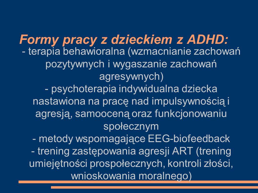 Formy pracy z dzieckiem z ADHD: - terapia behawioralna (wzmacnianie zachowań pozytywnych i wygaszanie zachowań agresywnych) - psychoterapia indywidual