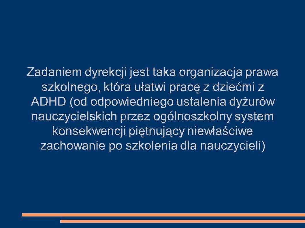 Zadaniem dyrekcji jest taka organizacja prawa szkolnego, która ułatwi pracę z dziećmi z ADHD (od odpowiedniego ustalenia dyżurów nauczycielskich przez