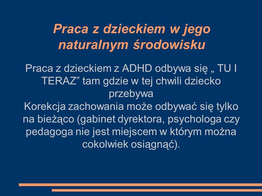 Praca z dzieckiem w jego naturalnym środowisku Praca z dzieckiem z ADHD odbywa się TU I TERAZ tam gdzie w tej chwili dziecko przebywa Korekcja zachowa