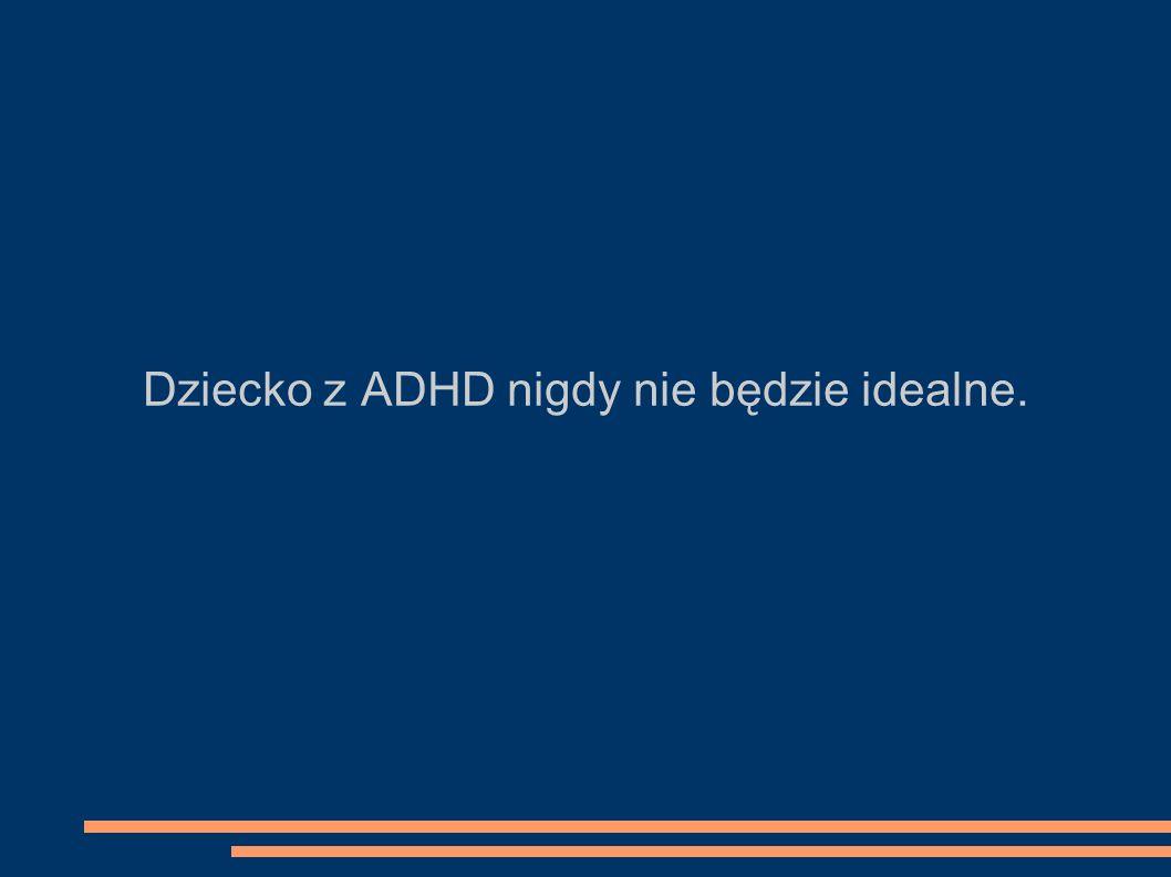 Dziecko z ADHD nigdy nie będzie idealne.