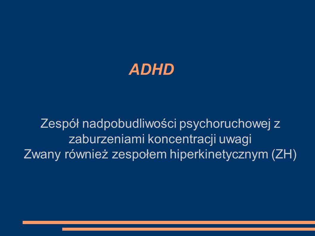 ADHD Zespół nadpobudliwości psychoruchowej z zaburzeniami koncentracji uwagi Zwany również zespołem hiperkinetycznym (ZH)