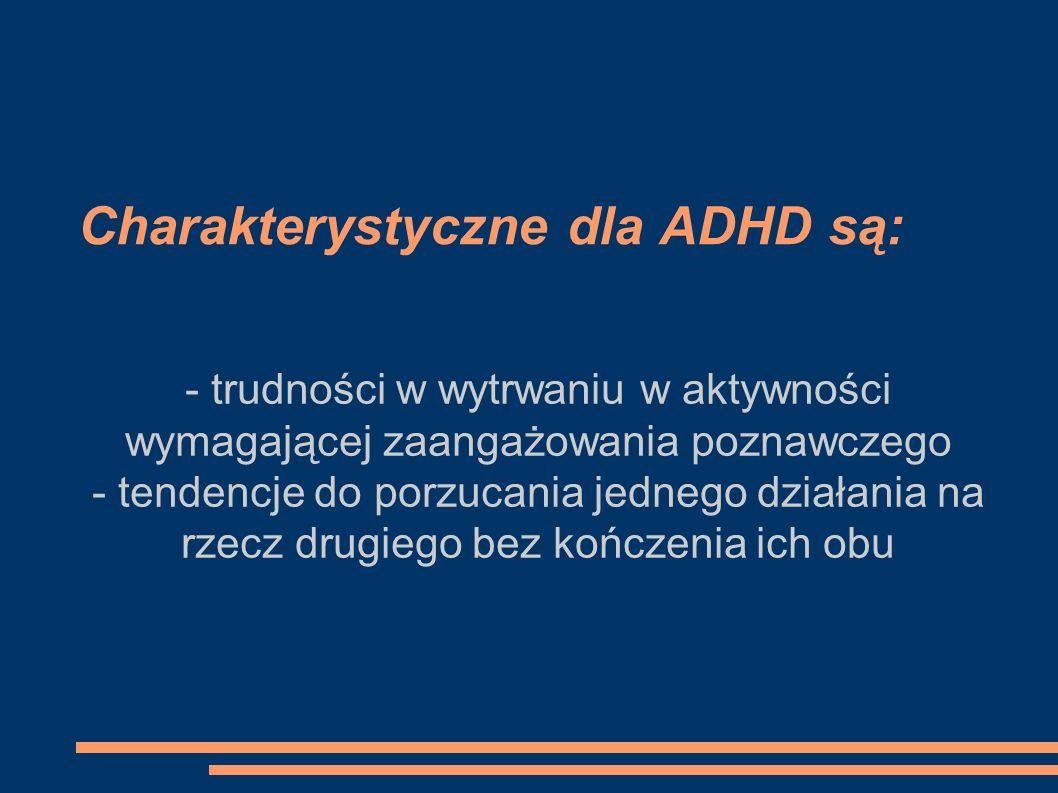 Charakterystyczne dla ADHD są: - trudności w wytrwaniu w aktywności wymagającej zaangażowania poznawczego - tendencje do porzucania jednego działania