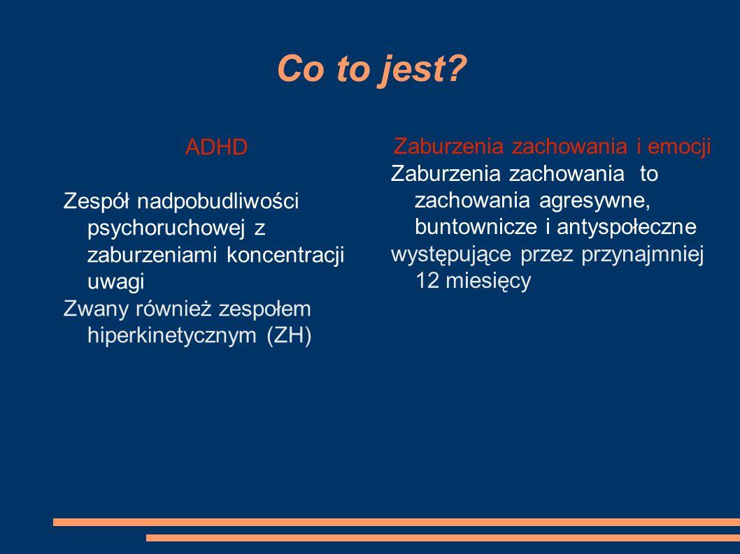 Co to jest? ADHD Zespół nadpobudliwości psychoruchowej z zaburzeniami koncentracji uwagi Zwany również zespołem hiperkinetycznym (ZH) Zaburzenia zacho