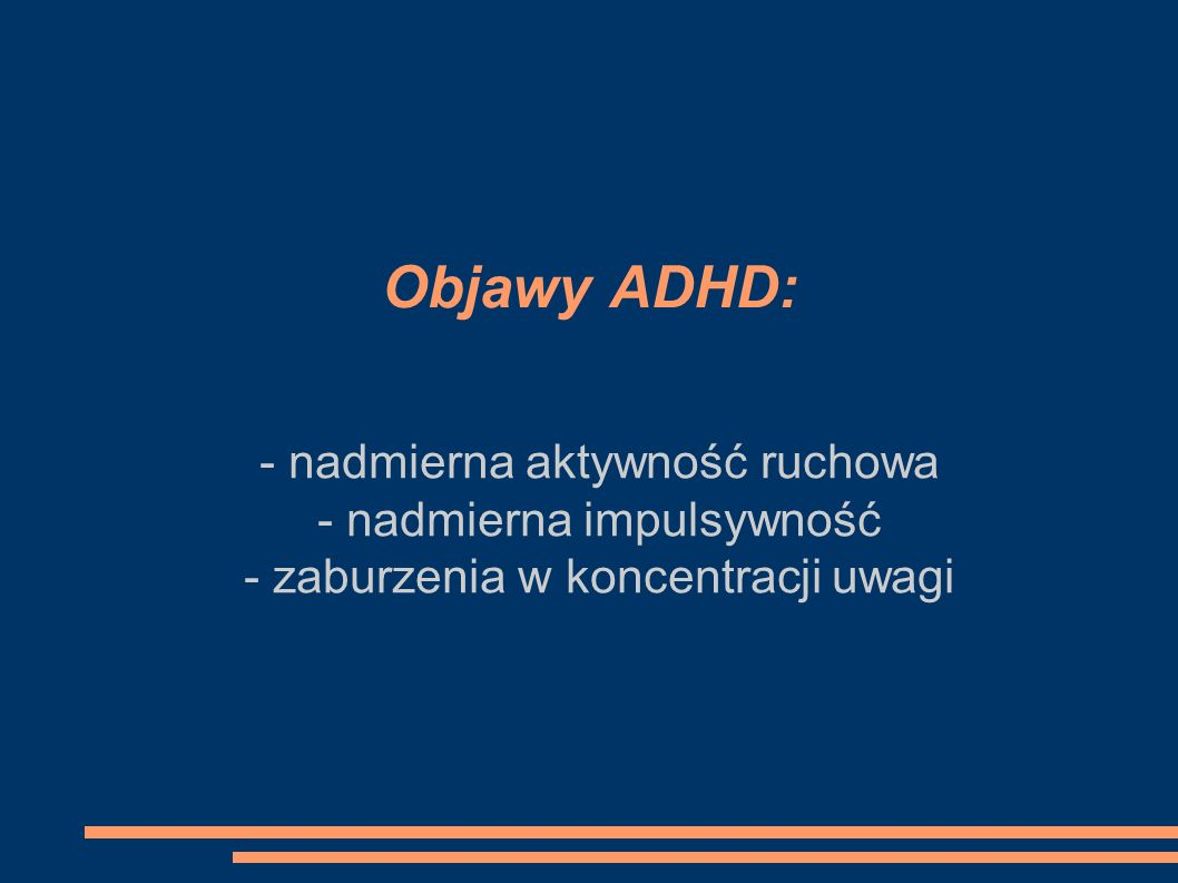 Objawy ADHD: - nadmierna aktywność ruchowa - nadmierna impulsywność - zaburzenia w koncentracji uwagi