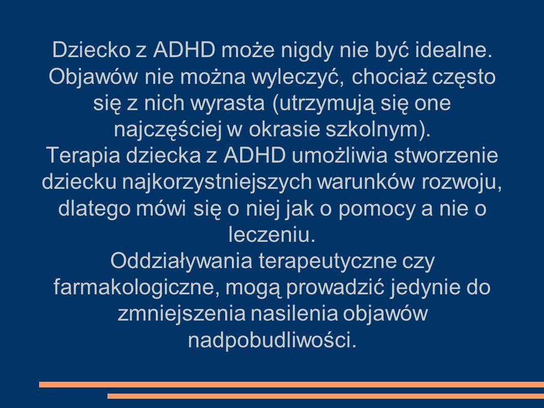 Dziecko z ADHD może nigdy nie być idealne. Objawów nie można wyleczyć, chociaż często się z nich wyrasta (utrzymują się one najczęściej w okrasie szko