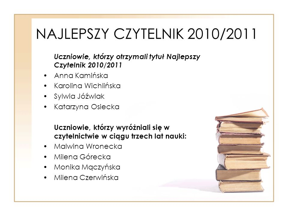 NAJLEPSZY CZYTELNIK 2010/2011 Uczniowie, którzy otrzymali tytuł Najlepszy Czytelnik 2010/2011 Anna Kamińska Karolina Wichlińska Sylwia Jóźwiak Katarzy