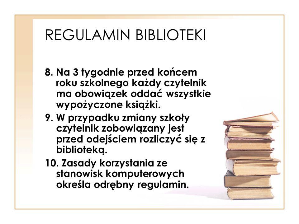 REGULAMIN BIBLIOTEKI 8. Na 3 tygodnie przed końcem roku szkolnego każdy czytelnik ma obowiązek oddać wszystkie wypożyczone książki. 9. W przypadku zmi