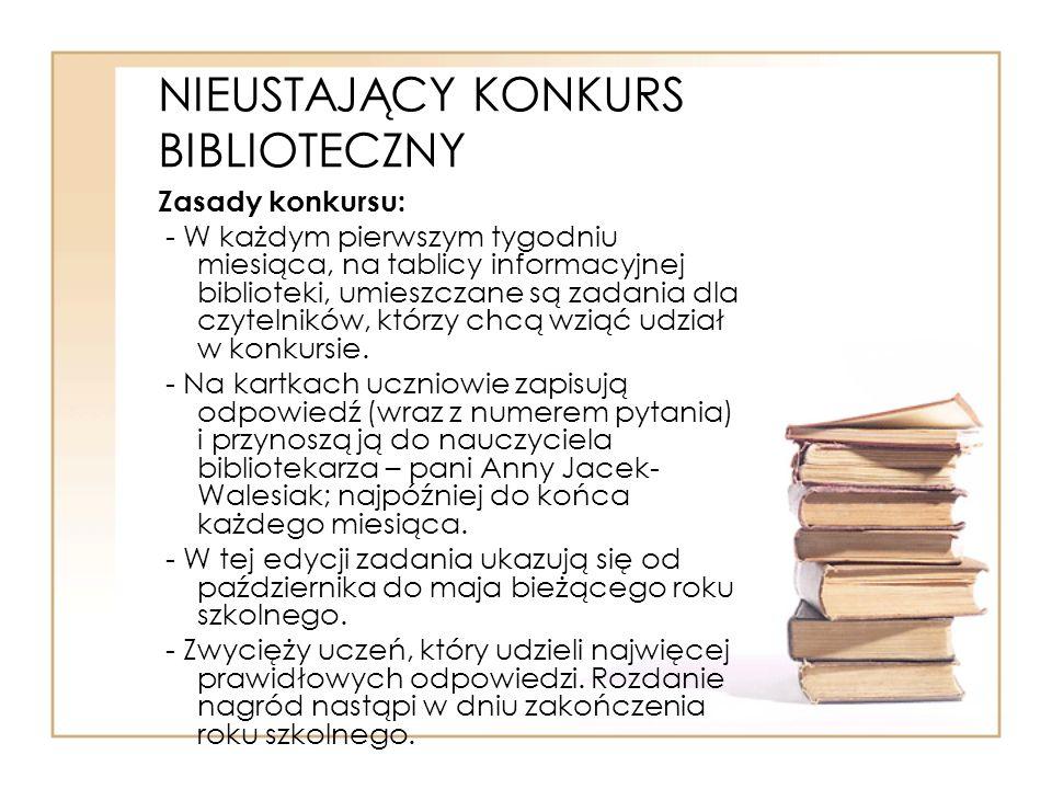 NIEUSTAJĄCY KONKURS BIBLIOTECZNY Zasady konkursu: - W każdym pierwszym tygodniu miesiąca, na tablicy informacyjnej biblioteki, umieszczane są zadania dla czytelników, którzy chcą wziąć udział w konkursie.