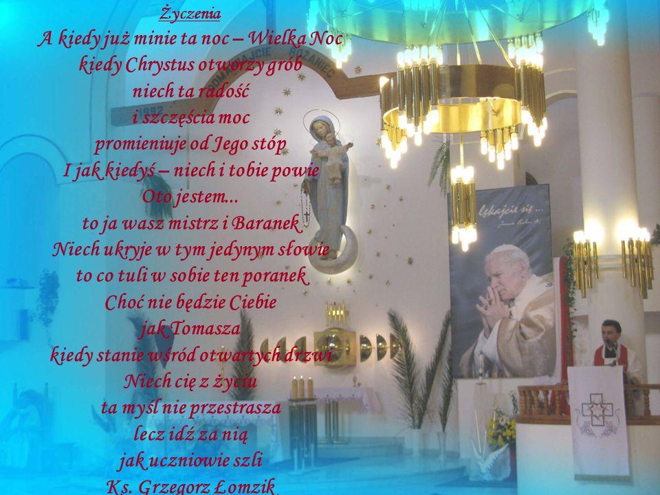 Życzenia A kiedy już minie ta noc – Wielka Noc kiedy Chrystus otworzy grób niech ta radość i szczęścia moc promieniuje od Jego stóp I jak kiedyś – niech i tobie powie Oto jestem...