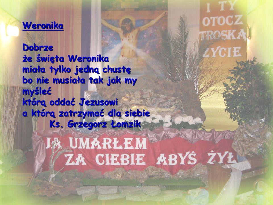 Weronika Dobrze że święta Weronika miała tylko jedną chustę bo nie musiała tak jak my myśleć którą oddać Jezusowi a którą zatrzymać dla siebie Ks.
