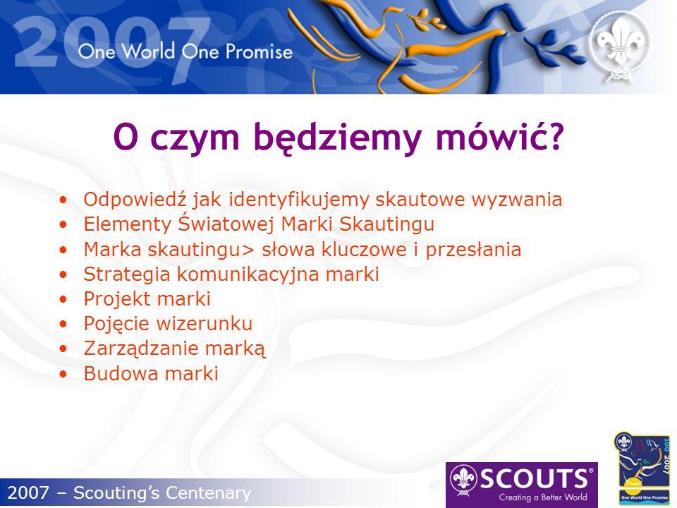 2007 – Scoutings Centenary Światowa Marka Skautingu Jak wzmacniać skautowe wartości.