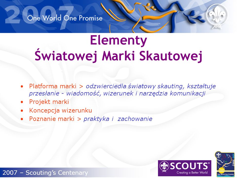 2007 – Scoutings Centenary Identyfikacja naszych wyzwań Skauting jest częścią społeczeństwa Dla skautingu kluczowymi odbiorcami są> młodzi ludzie, rodziny, sponsorzy i przyszli partnerzy