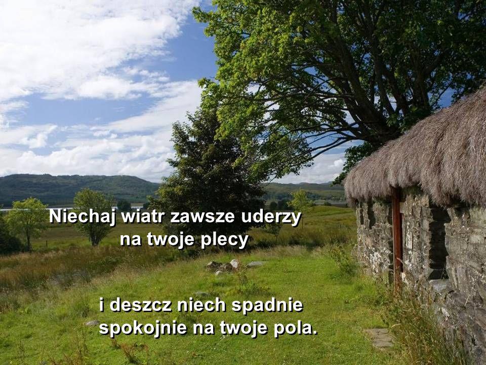 Niechaj wiatr zawsze uderzy na twoje plecy Niechaj wiatr zawsze uderzy na twoje plecy i deszcz niech spadnie spokojnie na twoje pola.
