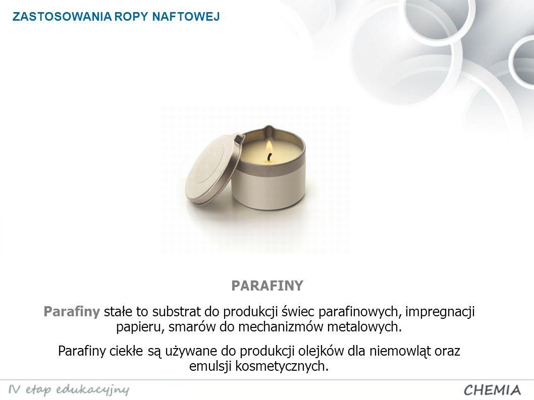 ZASTOSOWANIA ROPY NAFTOWEJ Parafiny stałe to substrat do produkcji świec parafinowych, impregnacji papieru, smarów do mechanizmów metalowych. Parafiny