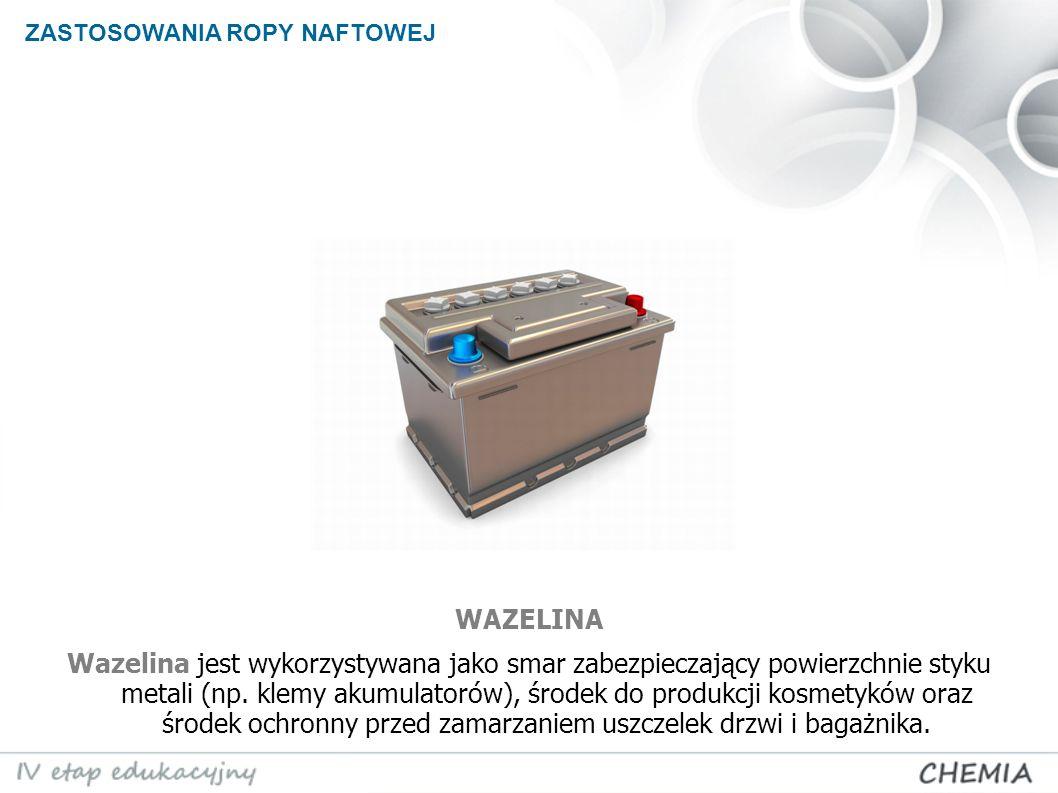 ZASTOSOWANIA ROPY NAFTOWEJ Wazelina jest wykorzystywana jako smar zabezpieczający powierzchnie styku metali (np. klemy akumulatorów), środek do produk