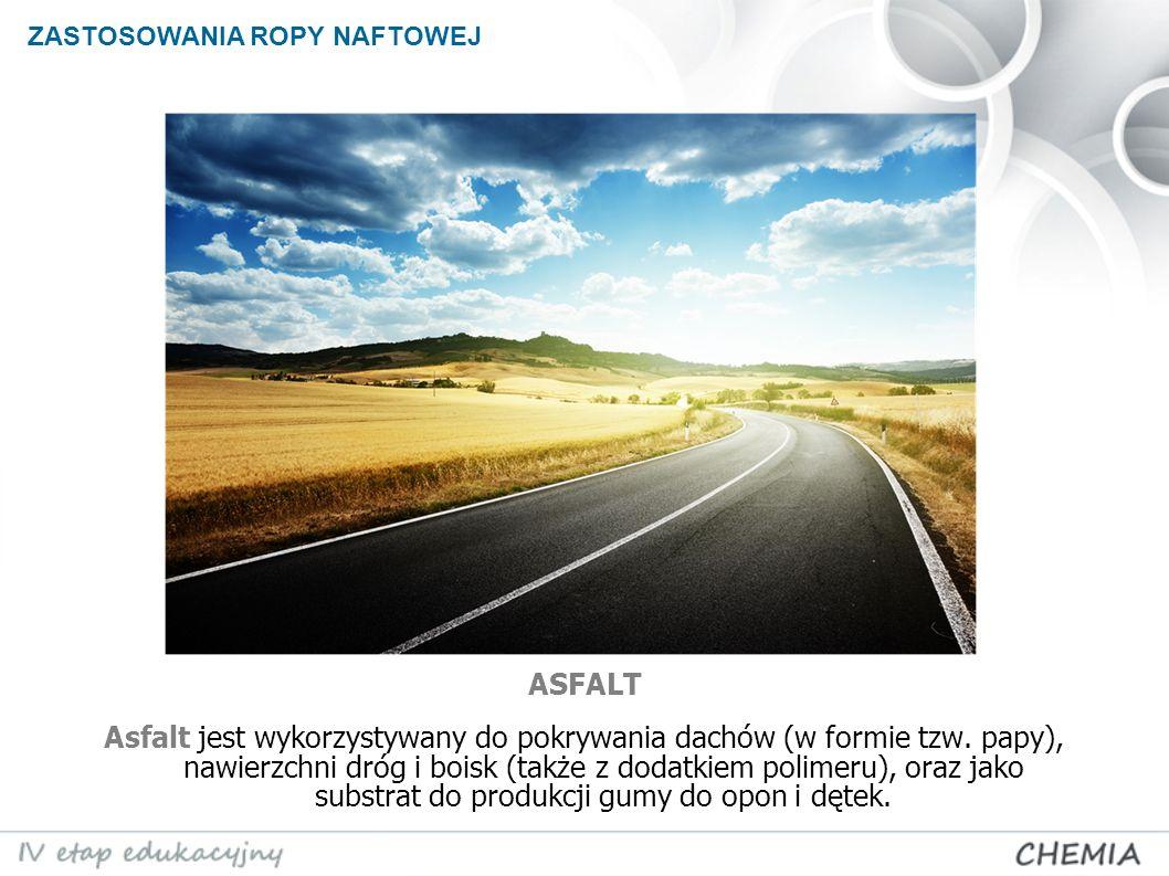 ZASTOSOWANIA ROPY NAFTOWEJ Asfalt jest wykorzystywany do pokrywania dachów (w formie tzw. papy), nawierzchni dróg i boisk (także z dodatkiem polimeru)
