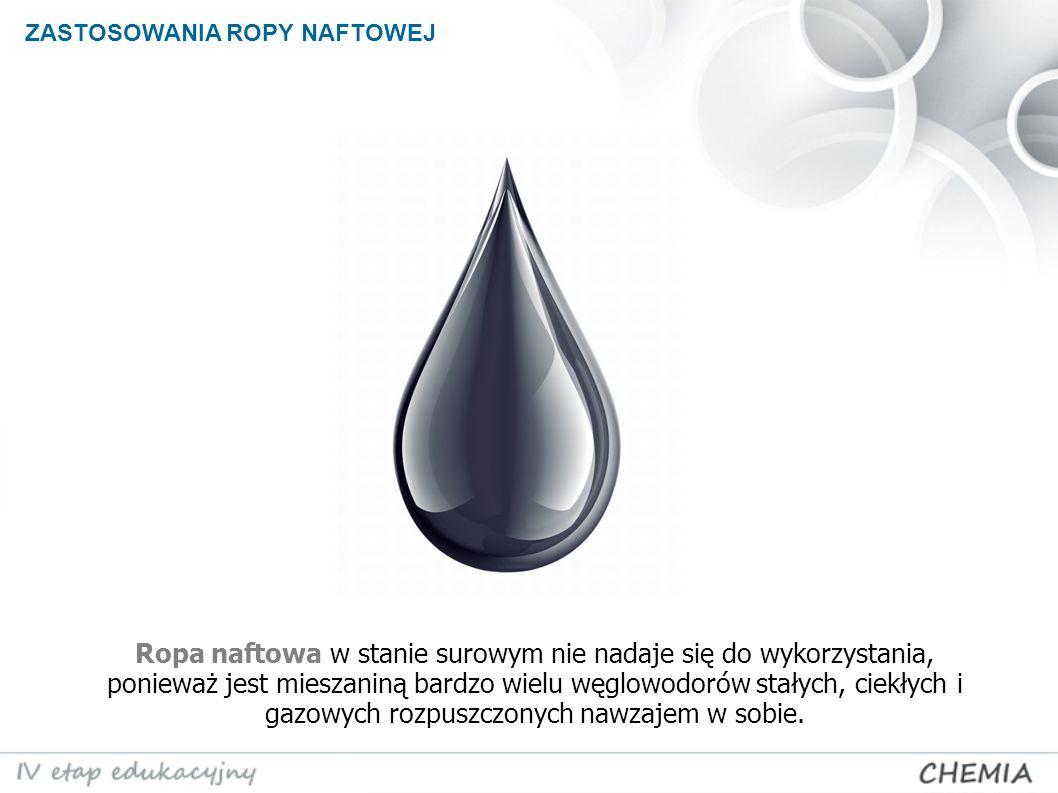 Ropa naftowa w stanie surowym nie nadaje się do wykorzystania, ponieważ jest mieszaniną bardzo wielu węglowodorów stałych, ciekłych i gazowych rozpusz