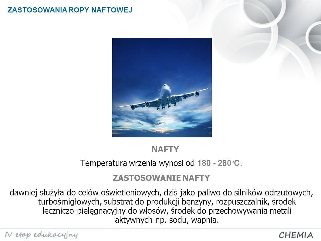 ZASTOSOWANIA ROPY NAFTOWEJ Temperatura wrzenia wynosi od 180 - 280 o C. ZASTOSOWANIE NAFTY dawniej służyła do celów oświetleniowych, dziś jako paliwo