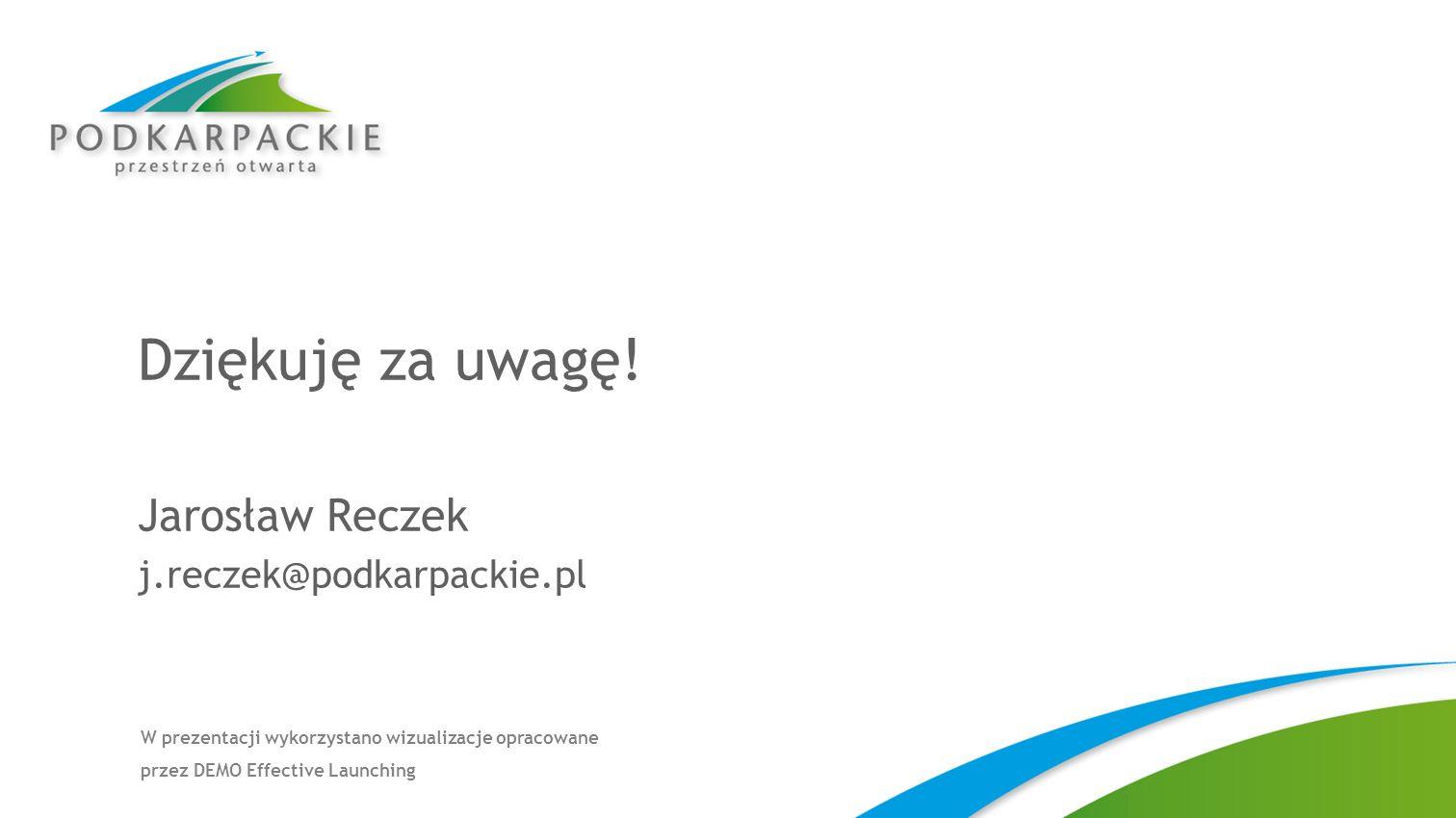 Dziękuję za uwagę! Jarosław Reczek j.reczek@podkarpackie.pl W prezentacji wykorzystano wizualizacje opracowane przez DEMO Effective Launching